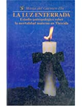 La luz enterrada/ The Dug up Light: Estudio antropologico sobre la mortalidad materna en Tlaxcala (Seccion de Obras de Antropologia)