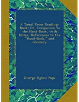A Tamil Prose Reading-Book: Or, Companion to the Hand-Book, with Notes, References to the