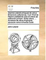 Joannis Lelandi Antiquarii de Rebus Britannicis Collectanea. Cum Thomae Hearnii Praefatione Notis Et Indice Ad Editionem Primam. Editio Altera. ... ... Anglicanis Opuscula Varia E Diversis Codd.