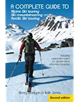 A complete guide to Alpine Ski touring Ski mountaineering and Nordic Ski touring: Including useful information for off piste skiers and snow boarders