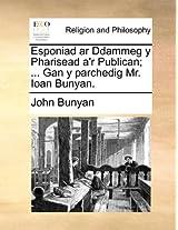 Esponiad AR Ddammeg y Pharisead A'r Publican; ... Gan y Parchedig Mr. Ioan Bunyan.