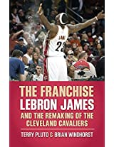 The Franchise: Lebron James and the Remaking of the Cleveland Cavaliers