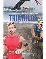 Utilizzare Gli Esercizi Di Resistenza Mentale Per Il Triathlon: Tecniche Di Visualizzazione Per Rendere Reali I Tuoi Obiettivi