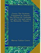Cicero: The Orations Translated by Duncan, the Offices by Cockman, and the Cato and Lælius by Melmoth, Volume 1