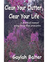 Clean Your Clutter, Clear Your Life: A Practical Manual Using Feng Shui Principles