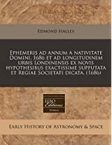 Ephemeris Ad Annum a Nativitate Domini, 1686 Et Ad Longitudinem Urbis Londinensis Ex Novis Hypothesibus Exactissime Supputata Et Regiae Societati Dicata. (1686)