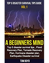 Top 5 Disaster Survival Tips Guide Vol 1: A Beginners Mind: Top 5 Disaster Survival Tips , Flood Recovery Plan, Tornado Recovery Plan, Hurricane Disaster ... survival,disaster,relief,)