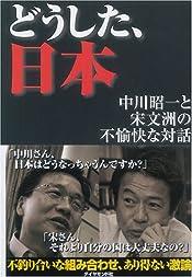 どうした、日本 ―中川昭一と宋文洲の不愉快な対話 著者: 中川 昭一 宋 文州