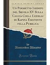 Un Poemetto Inedito del Secolo XV Sulla Caccia Cogli Uccelli Di Rapina Esistente Nella Pubblica (Classic Reprint)