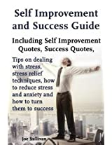 Self Improvement and Success Guide: Including Self Improvement Quotes, Success Quotes, Tips on Dealing with Stress, Stress Relief Techniques, How to ... and Anxiety and How to Turn Them to Success