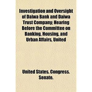 【クリックで詳細表示】Investigation and Oversight of Daiwa Bank and Daiwa Trust Company; Hearing Before the Committee on Banking, Housing, and Urban Affairs, United [ペーパーバック]