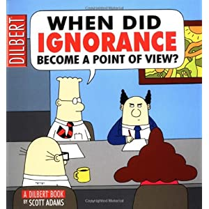 When did Ignorance Become a Point of View (Dilbert)