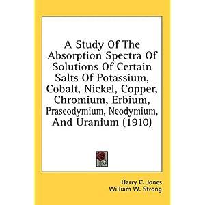 【クリックで詳細表示】A Study of the Absorption Spectra of Solutions of Certain Salts of Potassium, Cobalt, Nickel, Copper, Chromium, Erbium, Praseodymium, Neodymium, and [ハードカバー]