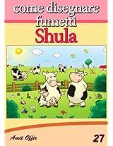Disegno per Bambini: Come Disegnare Fumetti - Shula (Imparare a Disegnare Vol. 27) (Italian Edition)