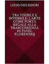 Tra visibile e invisibile: l'arte come porta regale alla trascendenza in Pavel Florenskij (Italian Edition)