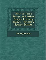 How to Tell a Story, and Other Essays: Literary Essays - Primary Source Edition