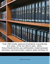 The 100 Years Anglo-Chinese Calendar, 1st Jan., 1776 to 25th Jan., 1876: Together with an Appendix, Containing Several Interesting Tables and Extracts