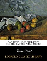 Das Leben und die Lieder des Trobadors Peire Rogier