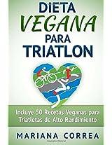 DIETA VEGANA Para TRIATLON: Incluye 50 Recetas Veganas Para Triatletas De Alto Rendimiento
