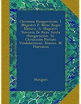 Chronica Hungarorum. I. Magistri P. Belae Regis Notarii, Ii. Magistri Simonis De Keza. Gesta Hungarorum. Iii. Chronicon Pictum Vindobonense, Recens. M. Florianus
