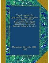 Vogul népköltési güjtemény. Saját gyüjtése és Reguly Antal hagyományai alapján közzéteszi Munkácsi Bernát Volume 2, pt. 2
