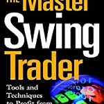 The Master Swing Trader: Tools and Techniques to Profit from Outstanding Short-Term Trading Opportun