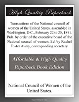 Transactions of the National council of women of the United States, assembled in Washington, D.C., February 22 to 25, 1891. Pub. by order of the ... Rachel Foster Avery, corresponding secretary.