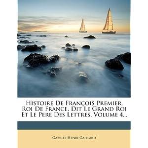 Histoire de Francois Premier, Roi de France, Dit Le Grand Roi Et Le Pere Des Lettres, Volume 4...