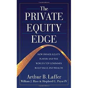 【クリックで詳細表示】The Private Equity Edge: How Private Equity Players and the World's Top Companies Build Value and Wealth: Arthur Laffer, William Hass, IV, Shepherd G. Pryor: 洋書