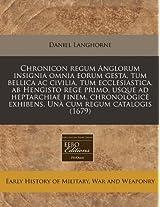 Chronicon Regum Anglorum Insignia Omnia Eorum Gesta, Tum Bellica AC Civilia, Tum Ecclesiastica, AB Hengisto Rege Primo, Usque Ad Heptarchiae Finem, ... Exhibens. Una Cum Regum Catalogis (1679)