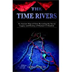 The Time Rivers: An Ancient Map of Time Revealing the Secret Legacy and Destiny of Human Civilization
