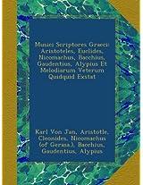 Musici Scriptores Graeci: Aristoteles, Euclides, Nicomachus, Bacchius, Gaudentius, Alypius Et Melodiarum Veterum Quidquid Exstat