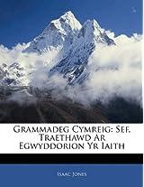 Grammadeg Cymreig: Sef, Traethawd AR Egwyddorion Yr Iaith
