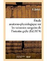 Etude Anatomo-Physiologique Sur Les Vaisseaux Sanguins de L'Intestin Grele (Sciences)