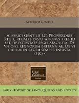 Alberici Gentilis J.C. Professoris Regii, Regales Disputationes Tres Id Est, de Potestate Regis Absoluta. de Vnione Regnorum Britanniae. de VI Ciuium in Regem Semper Iniusta. (1605)