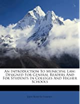 An Introduction to Municipal Law: Designed for General Readers and for Students in Colleges and Higher Schools