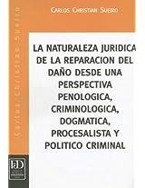 La Naturaleza Juridica de la Reparacion del Dano Desde una Perspectiva Penologica, Criminologica, Dogmatica, Procesalista y Politico Criminal