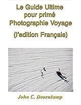 Le Guide Ultime pour primé Photographie Voyage (l'edition Français) (Guides Populaires à Grande Photographie t. 8) (French Edition)