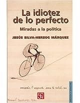 La Idiotez De Lo Perfecto: Miradas a La Politica (Politica Y Derecho)