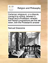 Certamen Religiosum: Or a Dispute, Manag'd by Writing, Between a Papist and a Protestant: Wherein the Papist's Propositions Are First Set Down, with the Protestant's Answer