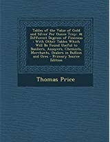 Tables of the Value of Gold and Silver Per Ounce Troy: At Different Degrees of Fineness: With Other Tables Which Will Be Found Useful to Bankers, ... in Bullion and Ores - Primary Source Edition