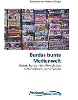 Burdas bunte Medienwelt: Hubert Burda - der Mensch, das Unternehmen, seine Familie