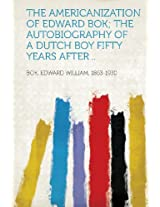 The Americanization of Edward BOK; The Autobiography of a Dutch Boy Fifty Years After ..