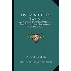 Five Minutes To Twelve: A Spiritual Interpretation Of The Oxford And Edinburgh Conferences