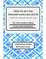 How to Ace the English Language Igcse - 0500 Cie Version Higher Tier: Tips, Tricks, and Advice to Help You Ace Your Exam in Eight Easy Lessons