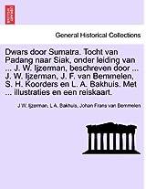 Dwars Door Sumatra. Tocht Van Padang Naar Siak, Onder Leiding Van ... J. W. Ijzerman, Beschreven Door ... J. W. Ijzerman, J. F. Van Bemmelen, S. H. ... Met ... Illustraties En Een Reiskaart.