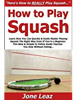 How to Play Squash: Learn How You Can Quickly & Easily Master Playing Squash The Right Way Even If You're a Beginner, This New & Simple to Follow Guide Teaches You How Without Failing