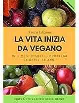 LA VITA INIZIA DA VEGANO: IN 3 MESI RISOLTI I PROBLEMI DI OLTRE 30 ANNI (Italian Edition)