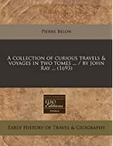 A Collection of Curious Travels & Voyages in Two Tomes ... / By John Ray ... (1693)
