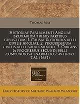 Historiae Parliamenti Angliae Breviarium Tribus Partibus Explicitum, I. Causae & Exordia Belli Civilis Angliae, 2. Progressuum Civilis Belli Brevis ... Compendiosa Enarratio / Avthore T.M. (1651)